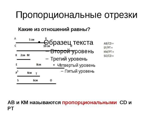 Пропорциональные отрезки Какие из отношений равны? АВ и КМ называются пропорц...