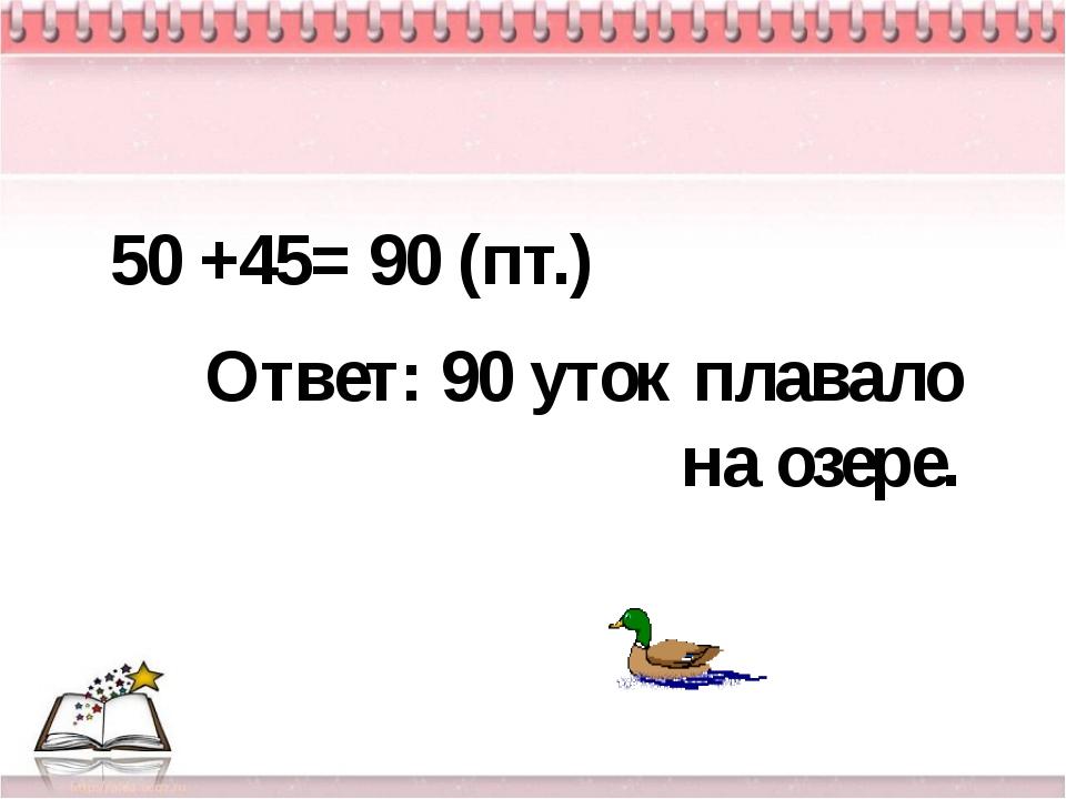 Ответ: 90 уток плавало на озере. 50 +45= 90 (пт.)
