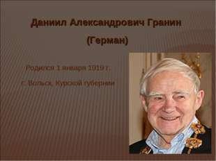 Даниил Александрович Гранин (Герман) Родился 1 января 1919 г. г. Вольск, Курс