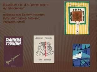 В 1960-80-х гг. Д.А.Гранин много путешествовал: объехал всю Европу, посетил К