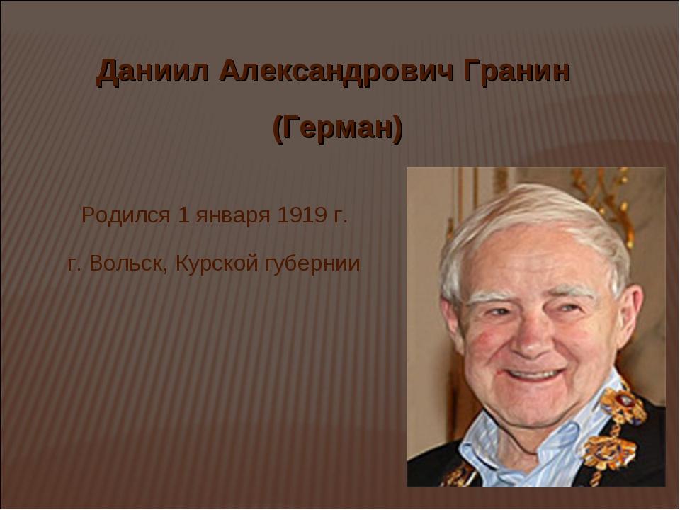 Даниил Александрович Гранин (Герман) Родился 1 января 1919 г. г. Вольск, Курс...