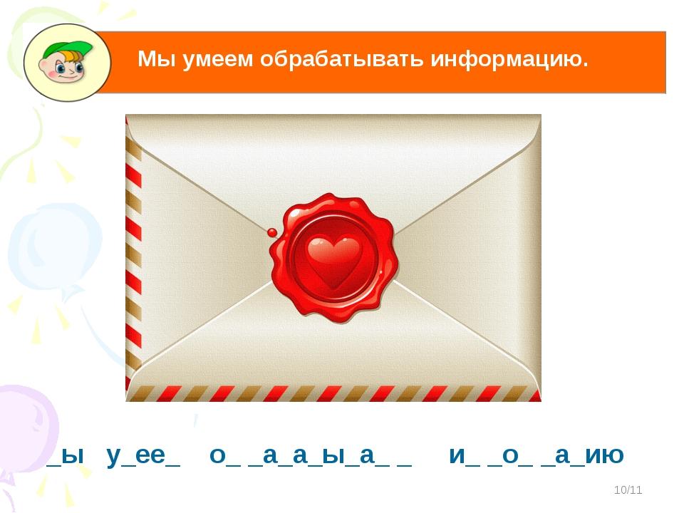 */11 _ы у_ее_ о_ _а_а_ы_а_ _ и_ _о_ _а_ию Мы умеем обрабатывать информацию.
