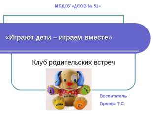 «Играют дети – играем вместе» Клуб родительских встреч МБДОУ «ДСОВ № 51» Восп