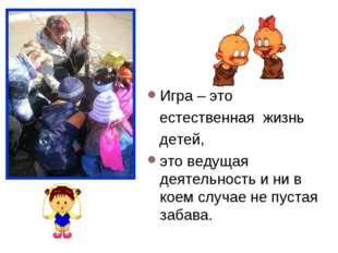 Игра – это естественная жизнь детей, это ведущая деятельность и ни в коем слу