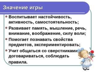 Значение игры Воспитывает настойчивость, активность, самостоятельность; Разви