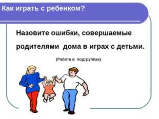 Как играть с ребенком? Назовите ошибки, совершаемые родителями дома в играх с
