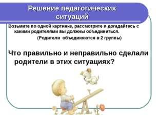 Решение педагогических ситуаций Возьмите по одной картинке, рассмотрите и дог