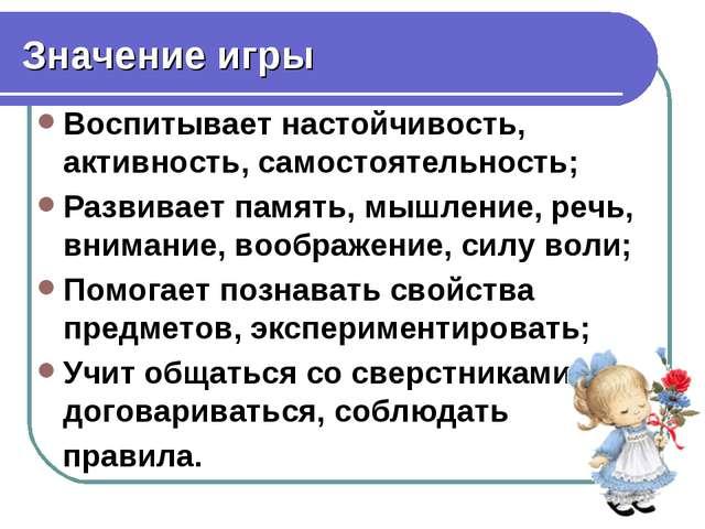 Значение игры Воспитывает настойчивость, активность, самостоятельность; Разви...
