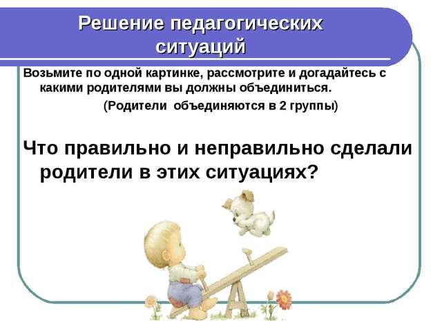 Решение педагогических ситуаций Возьмите по одной картинке, рассмотрите и дог...