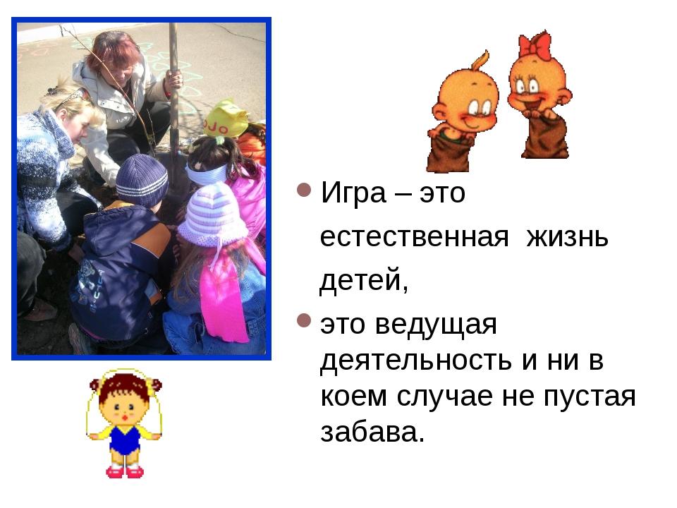 Игра – это естественная жизнь детей, это ведущая деятельность и ни в коем слу...
