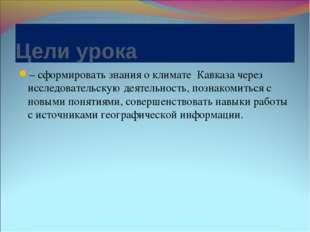 Цели урока – сформировать знания о климате Кавказа через исследовательскую де