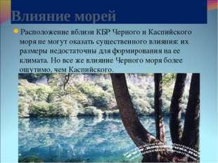 Влияние морей Расположение вблизи КБР Черного и Каспийского моря не могут ока