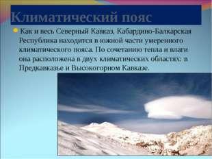 Климатический пояс Как и весь Северный Кавказ, Кабардино-Балкарская Республик