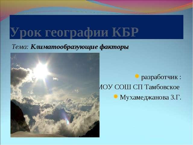 Урок географии КБР Тема: Климатообразующие факторы разработчик : учитель геог...