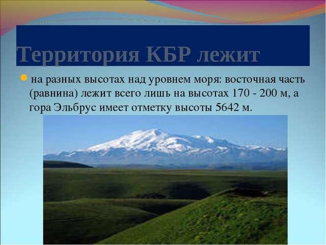 Территория КБР лежит на разных высотах над уровнем моря: восточная часть (рав...
