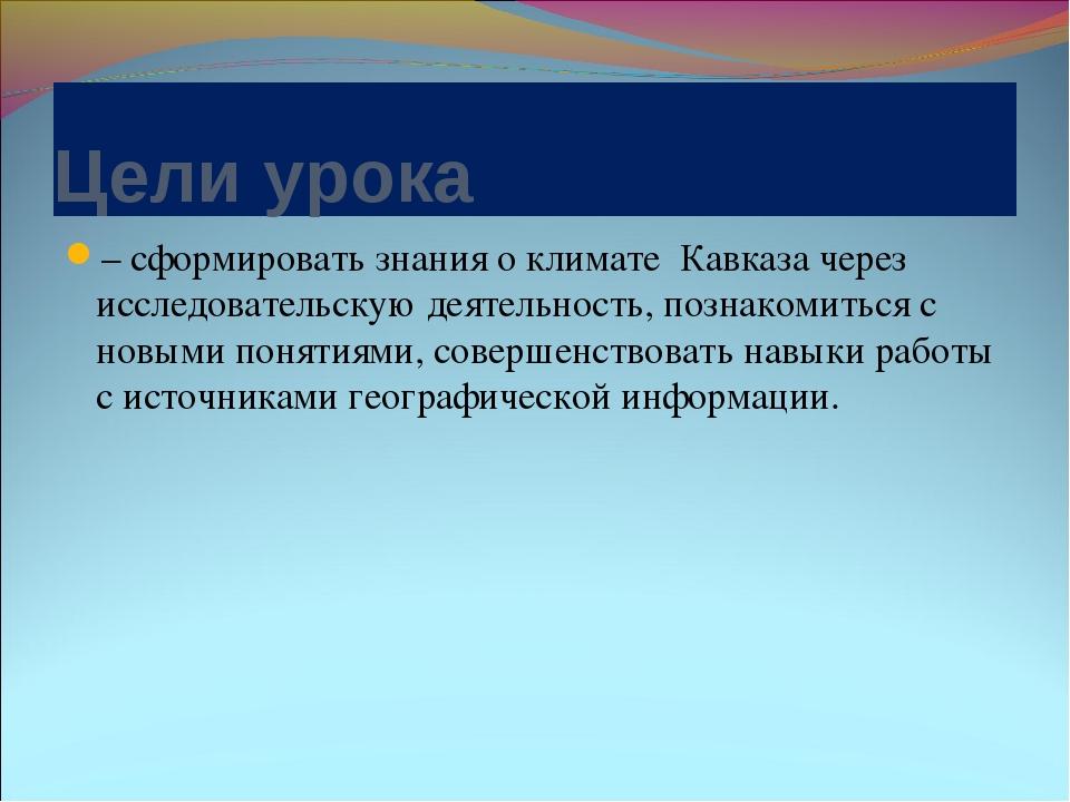 Цели урока – сформировать знания о климате Кавказа через исследовательскую де...