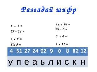 Разгадай шифр 8 . 3 = 75 – 24 = 3 . 9 = 81: 9 = 36 + 56 = 64 : 8 = 0 . 4 = 1