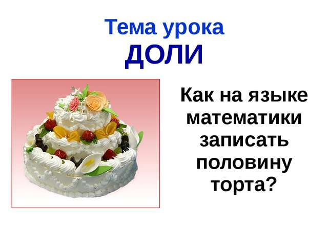Тема урока ДОЛИ Как на языке математики записать половину торта?