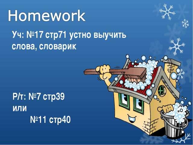 Уч: №17 стр71 устно выучить слова, словарик Р/т: №7 стр39 или №11 стр40