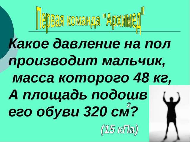Какое давление на пол производит мальчик, масса которого 48 кг, А площадь под...