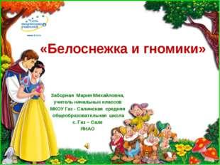 «Белоснежка и гномики» Заборная Мария Михайловна, учитель начальных классов М