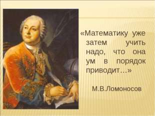 «Математику уже затем учить надо, что она ум в порядок приводит…» М.В.Ломоносов