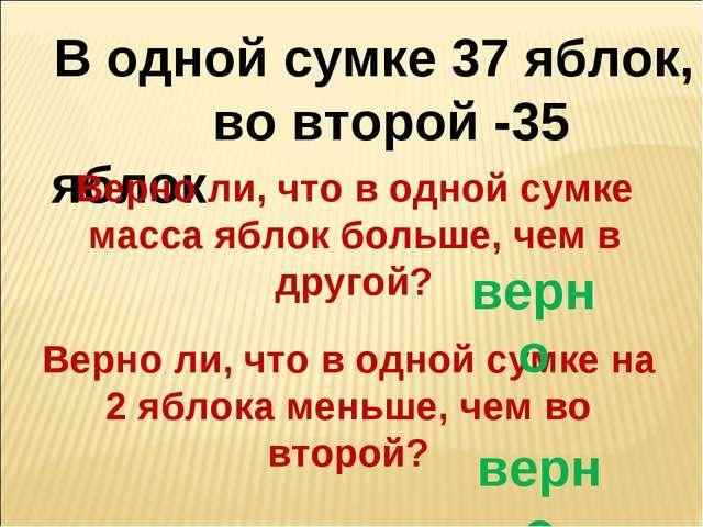 В одной сумке 37 яблок, во второй -35 яблок Верно ли, что в одной сумке масса...