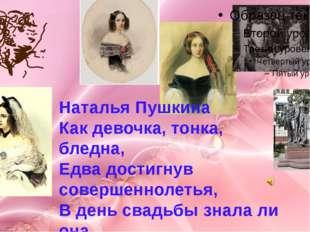 Наталья Пушкина Как девочка, тонка, бледна, Едва достигнув совершеннолетья, В