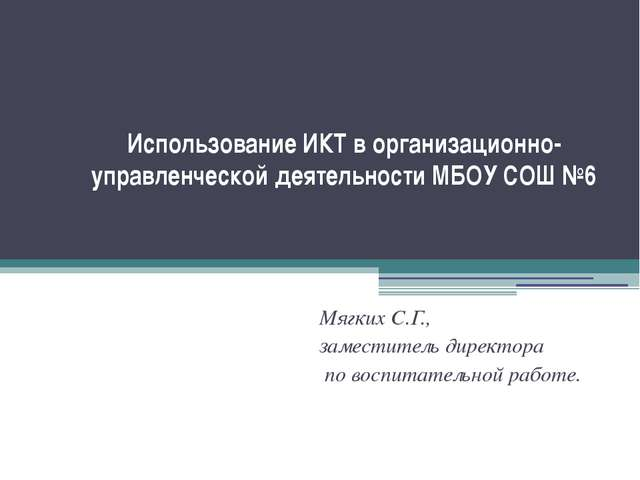 Использование ИКТ в организационно-управленческой деятельности МБОУ СОШ №6 Мя...
