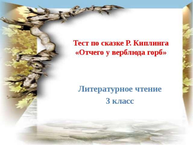 Тест по сказке Р. Киплинга «Отчего у верблюда горб» Литературное чтение 3 класс