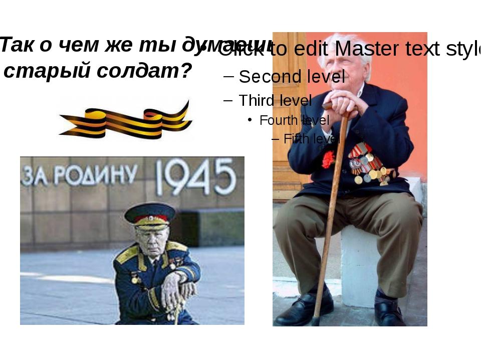 Так о чем же ты думаешь, старый солдат?