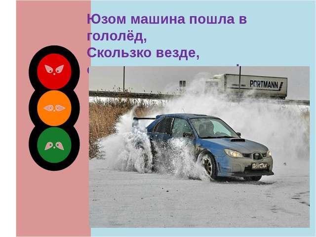 Юзом машина пошла в гололёд, Скользко везде, осторожность, народ!