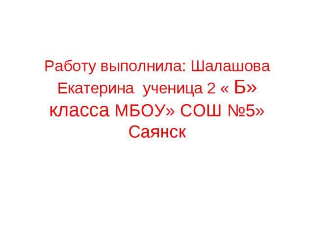 Работу выполнила: Шалашова Екатерина ученица 2 « Б» класса МБОУ» СОШ №5» Саянск