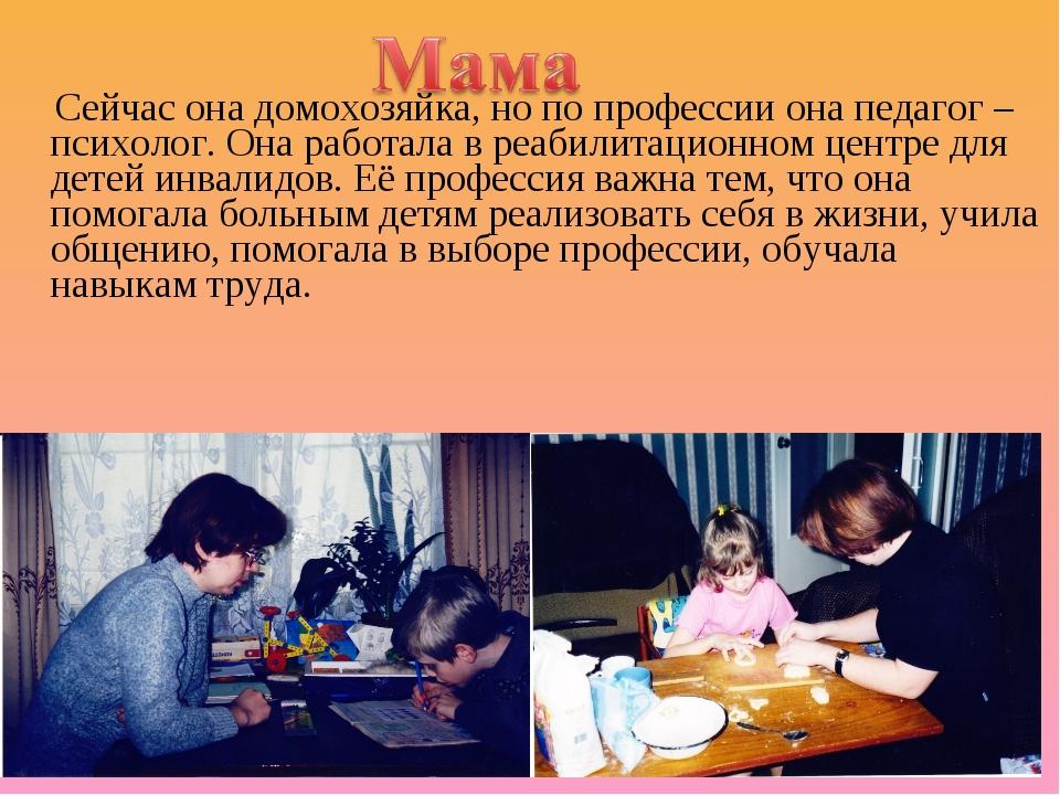 Сейчас она домохозяйка, но по профессии она педагог – психолог. Она работала...