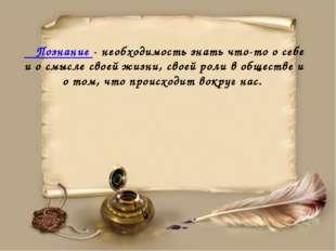 Познание - необходимость знать что-то о себе и о смысле своей жизни, своей р