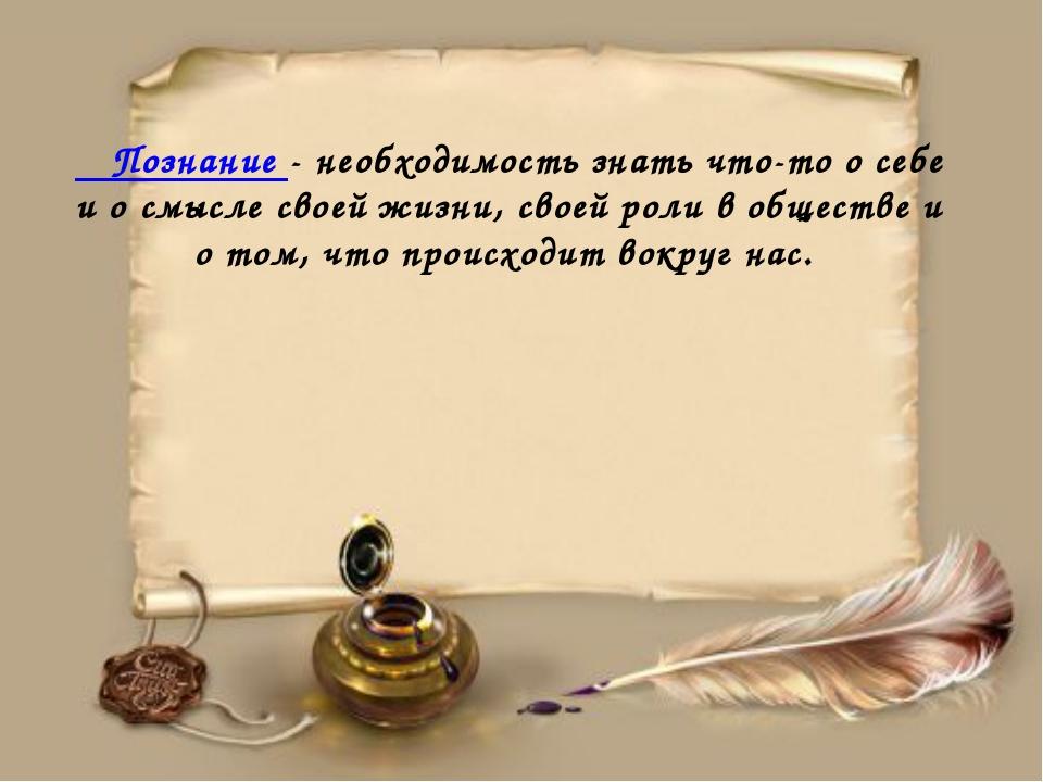Познание - необходимость знать что-то о себе и о смысле своей жизни, своей р...