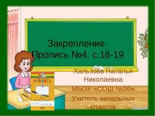 Закрепление. Пропись №4. с.18-19 Хальзова Наталья Николаевна МБОУ «СОШ №20» У