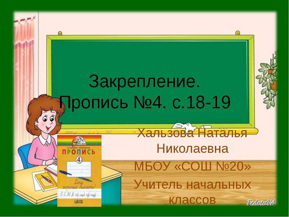 Закрепление. Пропись №4. с.18-19 Хальзова Наталья Николаевна МБОУ «СОШ №20» У...