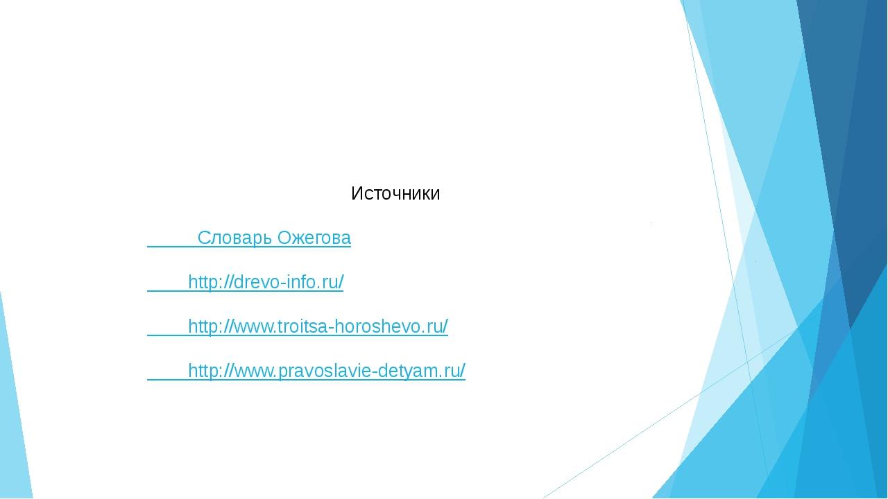 Источники Словарь Ожегова http://drevo-info.ru/ http://www.troitsa-horoshevo...