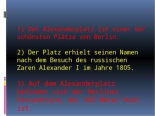 1) Der Alexanderplatz ist einer der schönsten Plätze von Berlin. 2) Der Plat