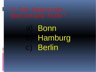1) Die Hauptstadt Deutschland hei$t? Bonn Hamburg Berlin