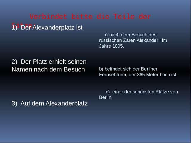 Verbindet bitte die Teile der Sätze: 1) Der Alexanderplatz ist 2) Der Platz...