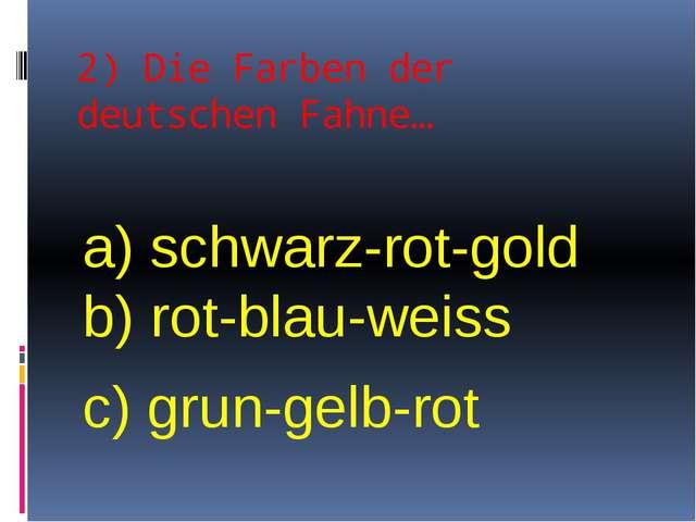 2) Die Farben der deutschen Fahne… a) schwarz-rot-gold b) rot-blau-weiss c) g...