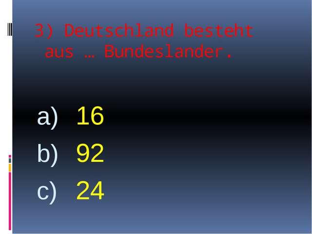 3) Deutschland besteht aus … Bundeslander. 16 92 24