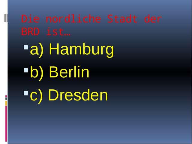 Die nordliche Stadt der BRD ist… a) Hamburg b) Berlin c) Dresden