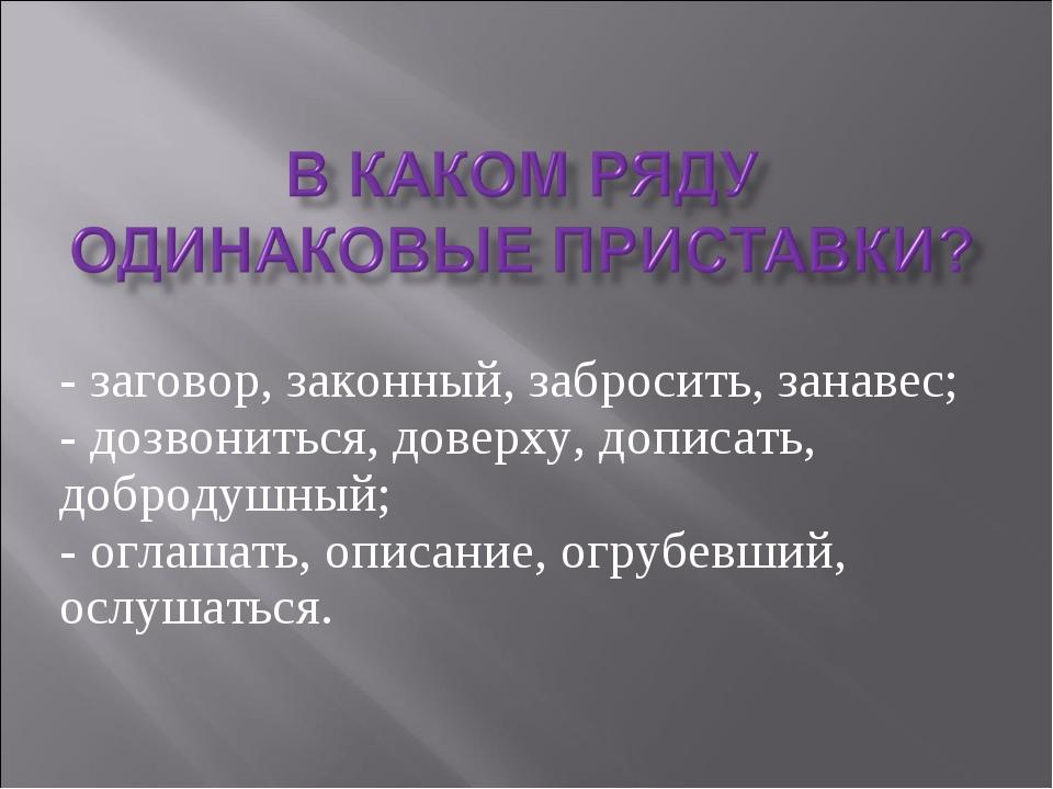 - заговор, законный, забросить, занавес; - дозвониться, доверху, дописать, до...