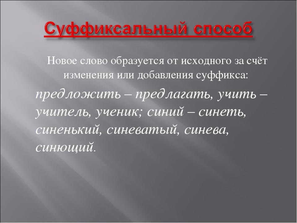 Новое слово образуется от исходного за счёт изменения или добавления суффикс...