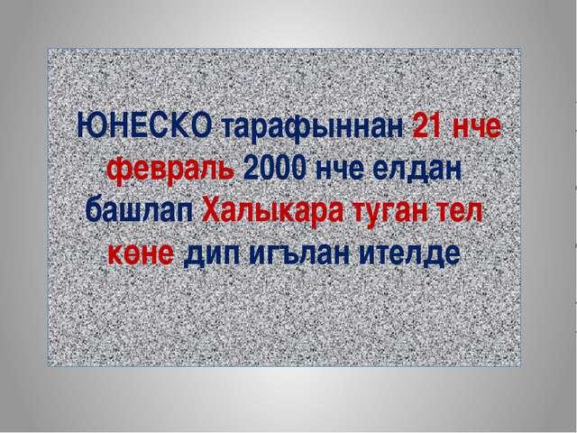 ЮНЕСКО тарафыннан 21 нче февраль 2000 нче елдан башлап Халыкара туган тел кө...