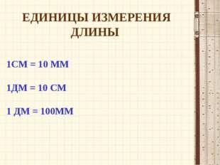 1СМ = 10 ММ 1ДМ = 10 СМ 1 ДМ = 100ММ ЕДИНИЦЫ ИЗМЕРЕНИЯ ДЛИНЫ