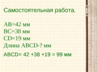 Самостоятельная работа. АВ=42 мм ВС=38 мм СD=19 мм Длина АВСD-? мм АВСD= 42 +
